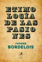 Etimología de las pasiones - Ivonne Bordelois