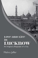 Love and Life in Lucknow: An Imaginary Biography of a City - Mehru Jaffer
