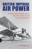 British Imperial Air Power: The Royal Air Forces and the Defense of Australia and New Zealand Between the World Wars - Alex M Spencer