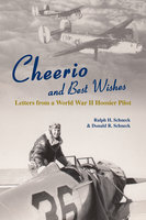 Cheerio and Best Wishes: Letters from a World War II Hoosier Pilot - Donald R. Schneck, Ralph H. Schneck