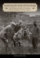 Scattering the Seeds of Knowledge: The Words and Works of Indiana's Pioneer County Extension Agents - Frederick Whitford