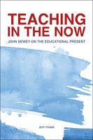 Teaching in the Now: John Dewey on the Educational Present - Jeff Frank