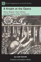 A Knight at the Opera: Heine, Wagner, Herzl, Peretz, and the Legacy of Der Tannhäuser - Leah Garrett