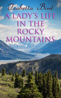 A Lady's Life in the Rocky Mountains - Isabella Bird