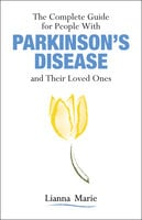The Complete Guide for People With Parkinson's Disease and Their Loved Ones - Lianna Marie