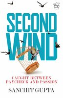 Second Wind: Caught Between Paycheck and Passion - Sanchit Gupta