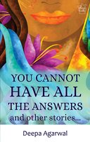 You Cannot Have All The Answers and Other Stories - Deepa Agarwal