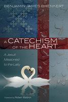 A Catechism of the Heart - Benjamin James Brenkert
