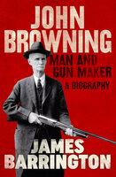 John Browning: Man and Gun Maker - James Barrington