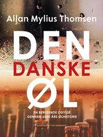 Den danske øl. En berusende odyssé gennem 6000 års ølhistorie - Allan Mylius Thomsen