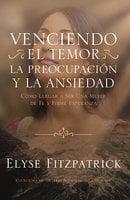 Venciendo el Temor, la Preocupación y la Ansiedad - Elyse Fitzpatrick