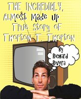 The Incredibly, Almost Made Up True Story of Thorton T. Thorton - Richard Rivera