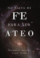 No basta mi fe para ser ateo - Norman L. Geisler, Frank Turek