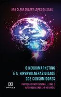 O Neuromarketing e a Hipervulnerabilidade dos Consumidores - Ana Clara Suzart Lopes da Silva
