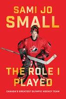 The Role I Played: Canada's Greatest Olympic Hockey Team - Sami Jo Small