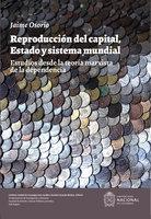Reproducción del capital, estado y sistema mundial. Estudios desde la teoría marxista de la dependencia - Jaime Osório