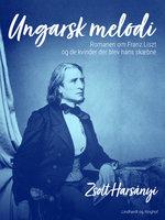 Ungarsk melodi. Romanen om Franz Liszt og de kvinder der blev hans skæbne - Zsolt Harsányi