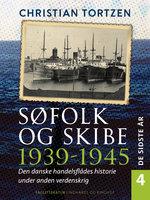 Søfolk og skibe 1939-1945. Den danske handelsflådes historie under anden verdenskrig. Bind 4. De sidste år - Christian Tortzen