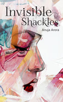 Invisible Shackles - Anuja Arora