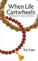 When Life Cartwheels - Tumultuous Love Story of a Sannyasi - Raj Supe
