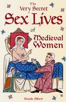 The Very Secret Sex Lives of Medieval Women - Rosalie Gilbert