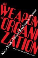The Weapon of Organization: Mario Tronti's Political Revolution in Marxism - Mario Tronti