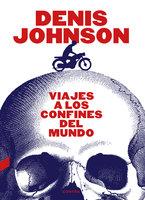 Viajes a los confines del mundo - Denis Johnson