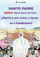 SANTO PADRE ARDEU Notre Dame de Paris ¿Signifca que ardeu a Igreja ou o Catolicismo? - Eric Barone