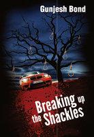 Breaking Up the Shackles - Gunjesh Bond