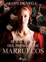 El bautismo del Príncipe de Marruecos - Lope de Vega