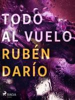 Todo al vuelo - Rubén Darío