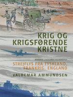 Krig og krigsførende kristne. Strejflys fra Tyskland, Frankrig, England - Valdemar Ammundsen