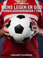 Mens legen er god. Fodbolderindringer i tide - Knud Lundberg