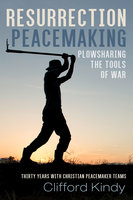 Resurrection Peacemaking: Plowsharing the Tools of War - Clifford Kindy