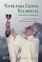 Vivir para Cristo Eucaristía - José Rivera Ramírez
