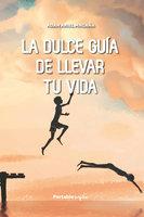 La dulce guía de llevar tu vida - Adán Ariel Magaña