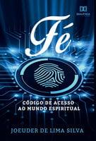 Fé, código de acesso ao mundo espiritual - Joeuder de Lima Silva