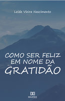 Como ser feliz em nome da gratidão - Leide Vieira Nascimento