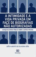 A intimidade e a vida privada em face de biografias não autorizadas - João Alberto de Oliveira Góis