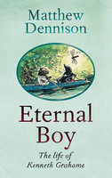 Eternal Boy: The Life of Kenneth Grahame - Matthew Dennison