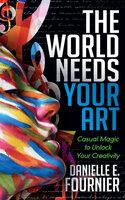 The World Needs Your Art: Casual Magic to Unlock Your Creativity - Danielle E. Fournier
