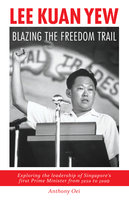 Lee Kuan Yew: Blazing The Freedom Trail - Anthoney Oei