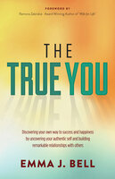 The True You: Discover Your Own Way to Success and Happiness by Uncovering Your Authentic Self and Building Remarkable Relationships With Others - Emma J. Bell