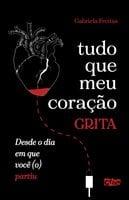 Tudo que meu coração grita desde o dia em você (o) partiu. - Gabriela Freitas