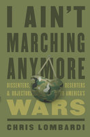 I Ain't Marching Anymore: Dissenters, Deserters, and Objectors to America's Wars - Chris Lombardi