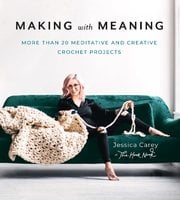 Making with Meaning: More Than 20 Meditative and Creative Crochet Projects - Jessica Carey