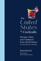 The United States of Cocktails: Recipes, Tales, and Traditions from All 50 States (and the District of Columbia) - Brian Bartels