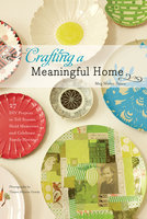 Crafting a Meaningful Home: 27 DIY Projects to Tell Stories, Hold Memories, and Celebrate Family Heritage - Meg Mateo Ilasco