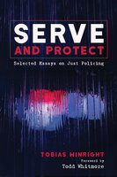 Serve and Protect: Selected Essays on Just Policing - Tobias Winright