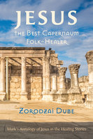 Jesus, the Best Capernaum Folk-Healer: Mark's Aretalogy of Jesus in the Healing Stories - Zorodzai Dube